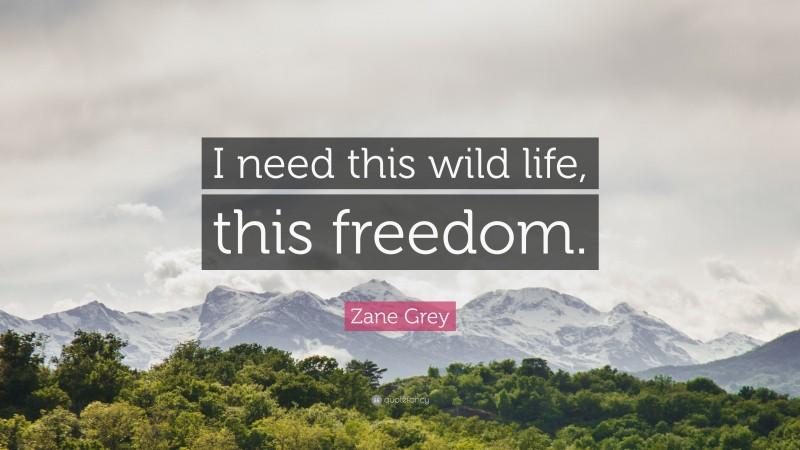 "Zane Grey Quote: ""I need this wild life, this freedom."""