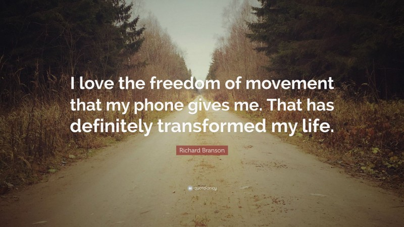 """Richard Branson Quote: """"I love the freedom of movement that my phone gives me. That has definitely transformed my life."""""""