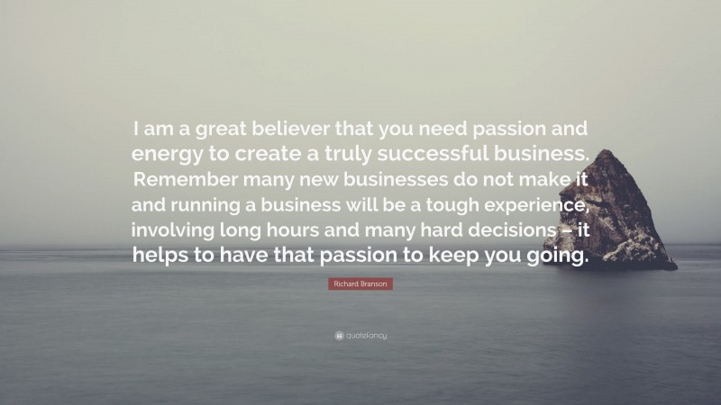 """Richard Branson Quote: """"I am a great believer that you need passion and energy to create a truly successful business. Remember many new businesses do not make it and running a business will be a tough experience, involving long hours and many hard decisions – it helps to have that passion to keep you going."""""""