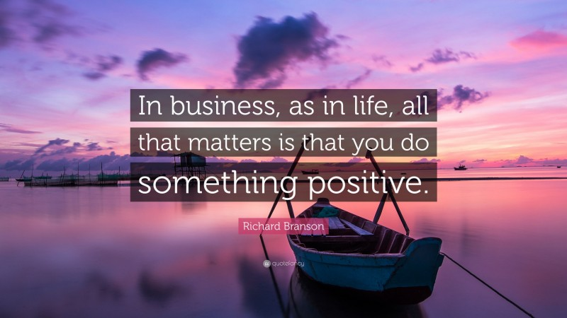 """Richard Branson Quote: """"In business, as in life, all that matters is that you do something positive."""""""