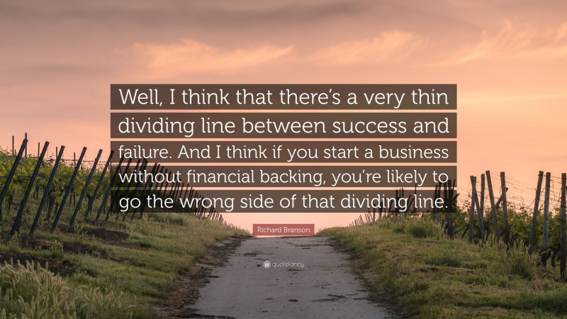 """Richard Branson Quote: """"Well, I think that there's a very thin dividing line between success and failure. And I think if you start a business without financial backing, you're likely to go the wrong side of that dividing line."""""""