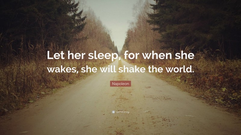 """Napoleon Quote: """"Let her sleep, for when she wakes, she will shake the world."""""""
