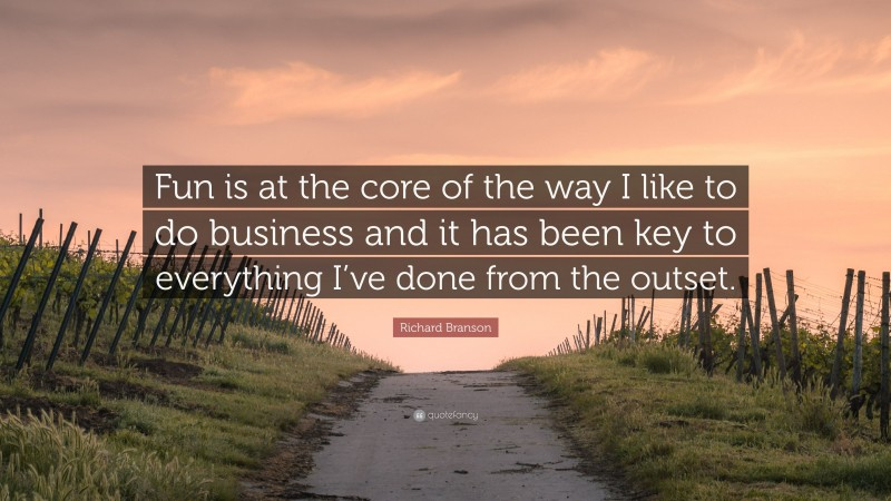"""Richard Branson Quote: """"Fun is at the core of the way I like to do business and it has been key to everything I've done from the outset."""""""