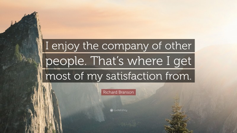 """Richard Branson Quote: """"I enjoy the company of other people. That's where I get most of my satisfaction from."""""""