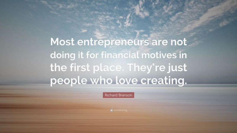 """Richard Branson Quote: """"Most entrepreneurs are not doing it for financial motives in the first place. They're just people who love creating."""""""