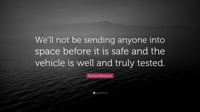 """Richard Branson Quote: """"We'll not be sending anyone into space before it is safe and the vehicle is well and truly tested."""""""