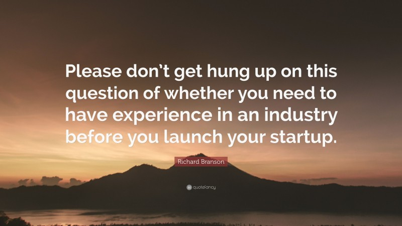"""Richard Branson Quote: """"Please don't get hung up on this question of whether you need to have experience in an industry before you launch your startup."""""""