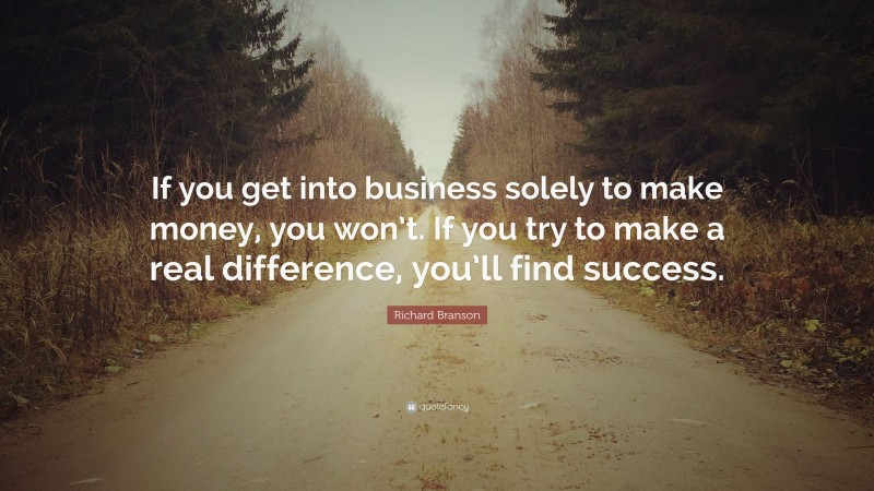 """Richard Branson Quote: """"If you get into business solely to make money, you won't. If you try to make a real difference, you'll find success."""""""