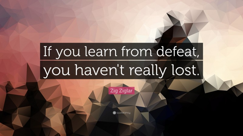 """Zig Ziglar Quote: """"If you learn from defeat, you haven't really lost."""""""