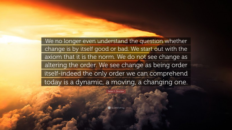 """Peter F. Drucker Quote: """"We no longer even understand the question whether change is by itself good or bad. We start out with the axiom that it is the norm. We do not see change as altering the order. We see change as being order itself-indeed the only order we can comprehend today is a dynamic, a moving, a changing one."""""""