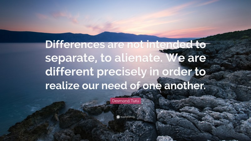 """Desmond Tutu Quote: """"Differences are not intended to separate, to alienate. We are different precisely in order to realize our need of one another."""""""