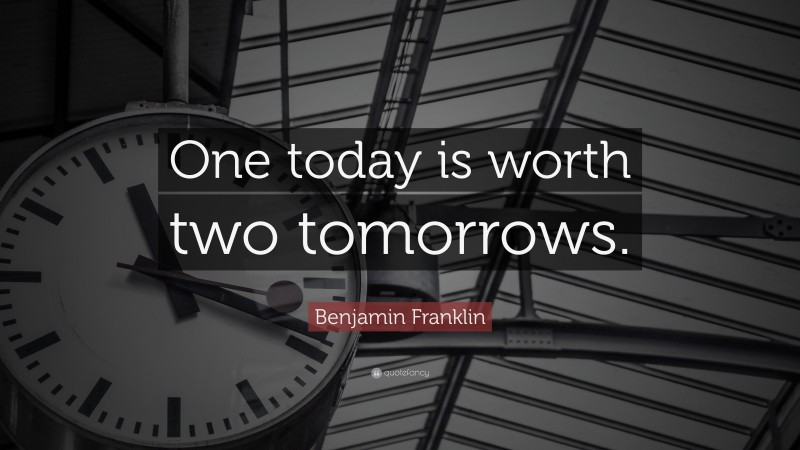 "Benjamin Franklin Quote: ""One today is worth two tomorrows."""