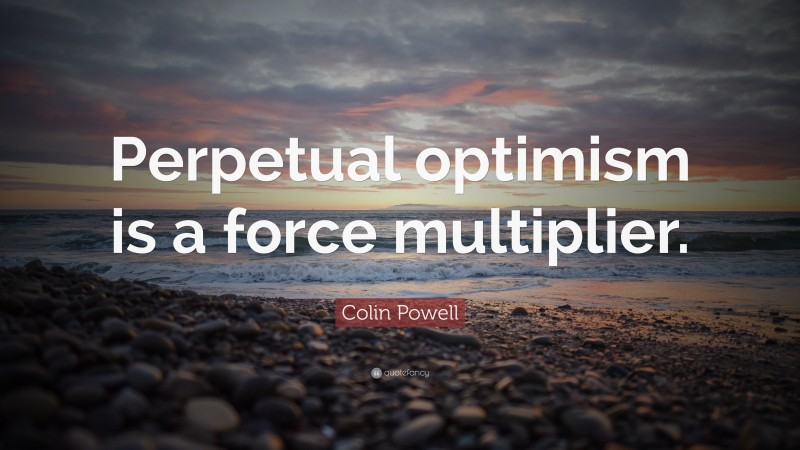 """Colin Powell Quote: """"Perpetual optimism is a force multiplier."""""""