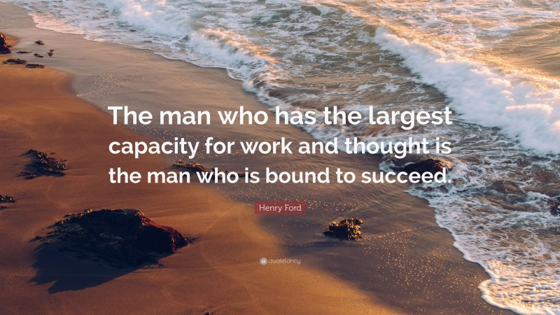 """Henry Ford Quote: """"The man who has the largest capacity for work and thought is the man who is bound to succeed."""""""