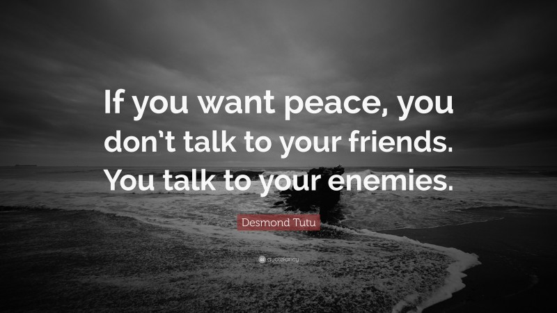 """Desmond Tutu Quote: """"If you want peace, you don't talk to your friends. You talk to your enemies."""""""