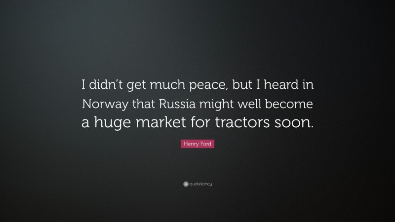 """Henry Ford Quote: """"I didn't get much peace, but I heard in Norway that Russia might well become a huge market for tractors soon."""""""