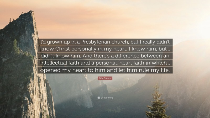 """Billy Graham Quote: """"I'd grown up in a Presbyterian church, but I really didn't know Christ personally in my heart. I knew him, but I didn't know him. And there's a difference between an intellectual faith and a personal, heart faith in which I opened my heart to him and let him rule my life."""""""