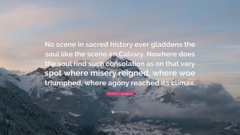 "Charles H. Spurgeon Quote: ""No scene in sacred history ever gladdens the soul like the scene on Calvary. Nowhere does the soul find such consolation as on that very spot where misery reigned, where woe triumphed, where agony reached its climax."""