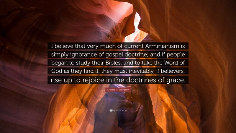 """Charles H. Spurgeon Quote: """"I believe that very much of current Arminianism is simply ignorance of gospel doctrine; and if people began to study their Bibles, and to take the Word of God as they find it, they must inevitably, if believers, rise up to rejoice in the doctrines of grace."""""""