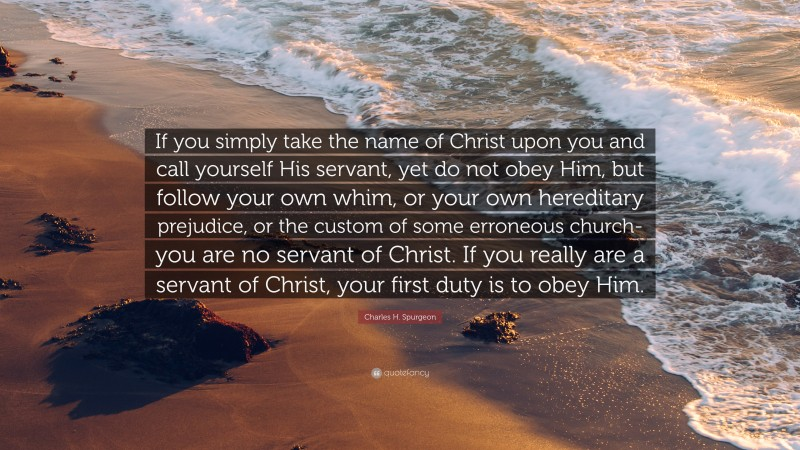 """Charles H. Spurgeon Quote: """"If you simply take the name of Christ upon you and call yourself His servant, yet do not obey Him, but follow your own whim, or your own hereditary prejudice, or the custom of some erroneous church-you are no servant of Christ. If you really are a servant of Christ, your first duty is to obey Him."""""""