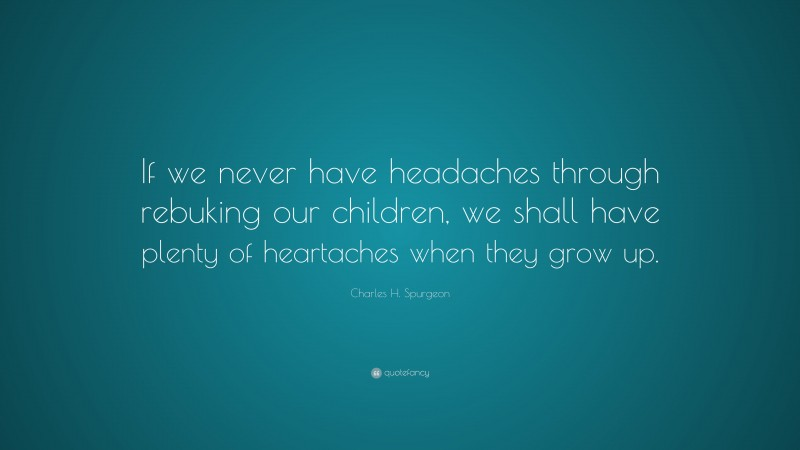 """Charles H. Spurgeon Quote: """"If we never have headaches through rebuking our children, we shall have plenty of heartaches when they grow up."""""""