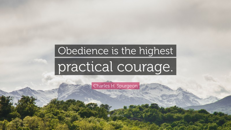 "Charles H. Spurgeon Quote: ""Obedience is the highest practical courage."""