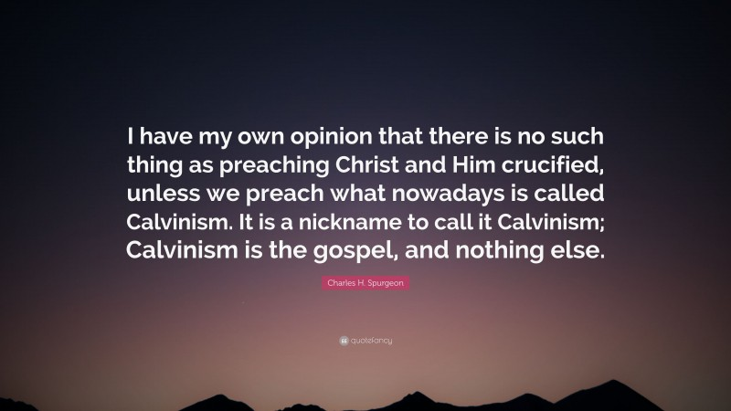 """Charles H. Spurgeon Quote: """"I have my own opinion that there is no such thing as preaching Christ and Him crucified, unless we preach what nowadays is called Calvinism. It is a nickname to call it Calvinism; Calvinism is the gospel, and nothing else."""""""