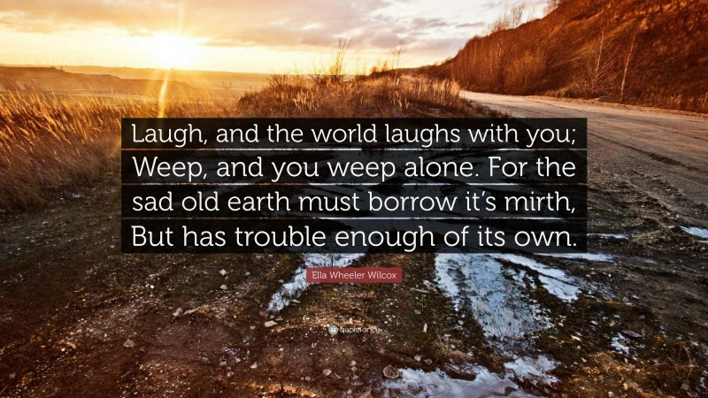 """Ella Wheeler Wilcox Quote: """"Laugh, and the world laughs with you; Weep, and you weep alone. For the sad old earth must borrow it's mirth, But has trouble enough of its own."""""""