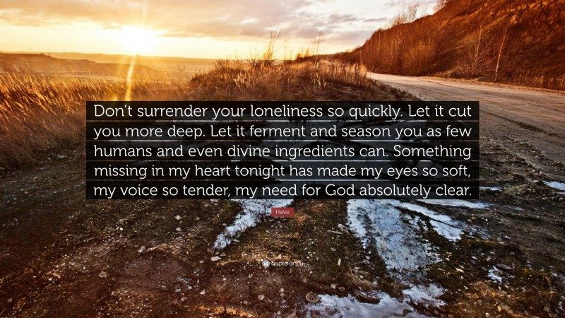"""Hafez Quote: """"Don't surrender your loneliness so quickly. Let it cut you more deep. Let it ferment and season you as few humans and even divine ingredients can. Something missing in my heart tonight has made my eyes so soft, my voice so tender, my need for God absolutely clear."""""""