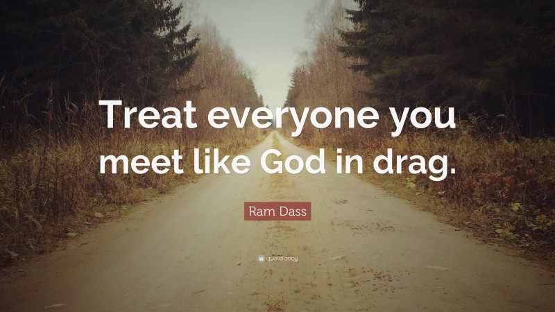 """Ram Dass Quote: """"Treat everyone you meet like God in drag."""""""