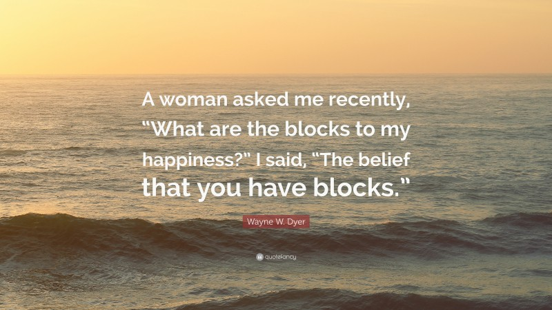 """Wayne W. Dyer Quote: """"A woman asked me recently, """"What are the blocks to my happiness?"""" I said, """"The belief that you have blocks."""""""""""