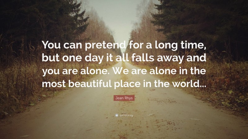 """Jean Rhys Quote: """"You can pretend for a long time, but one day it all falls away and you are alone. We are alone in the most beautiful place in the world..."""""""