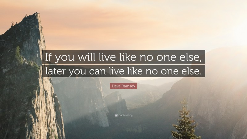 """Dave Ramsey Quote: """"If you will live like no one else, later you can live like no one else."""""""