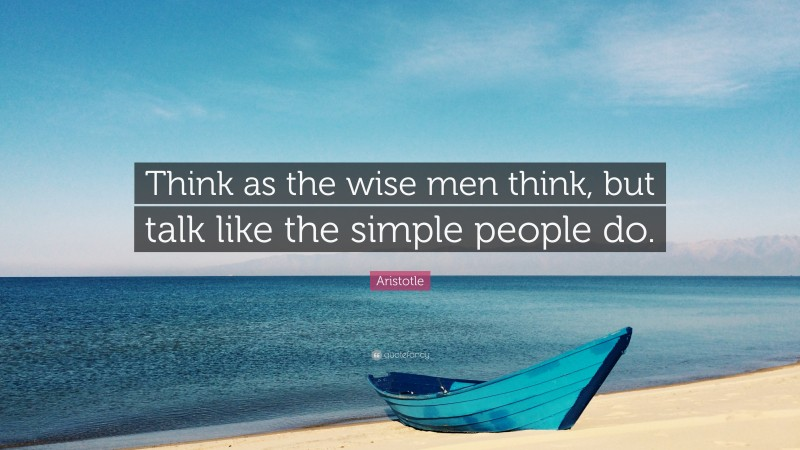 """Aristotle Quote: """"Think as the wise men think, but talk like the simple people do."""""""