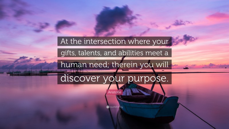 """Aristotle Quote: """"At the intersection where your gifts, talents, and abilities meet a human need; therein you will discover your purpose."""""""
