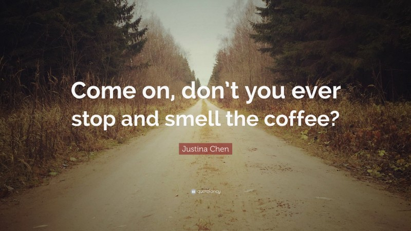 """Justina Chen Quote: """"Come on, don't you ever stop and smell the coffee?"""""""