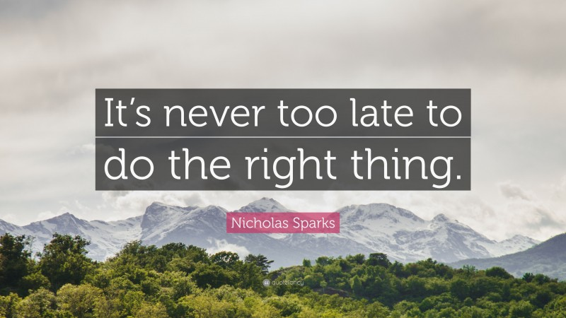 """Nicholas Sparks Quote: """"It's never too late to do the right thing."""""""