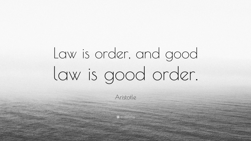 """Aristotle Quote: """"Law is order, and good law is good order."""""""