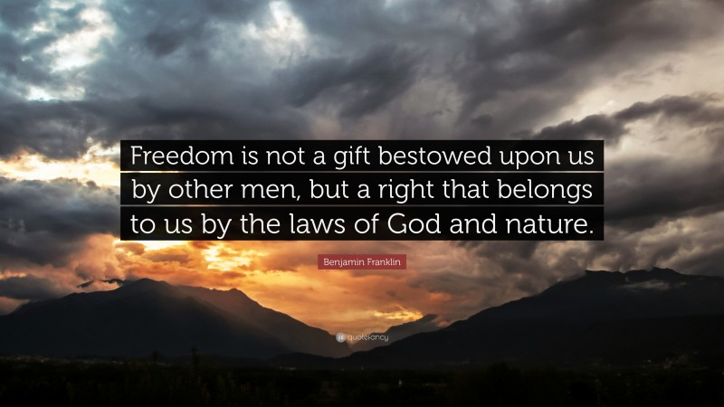"""Benjamin Franklin Quote: """"Freedom is not a gift bestowed upon us by other men, but a right that belongs to us by the laws of God and nature."""""""