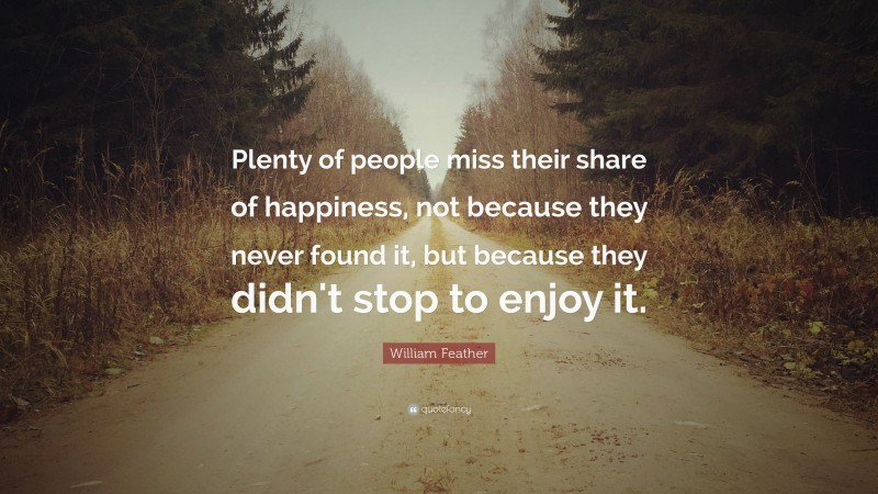 """William Feather Quote: """"Plenty of people miss their share of happiness, not because they never found it, but because they didn't stop to enjoy it."""""""