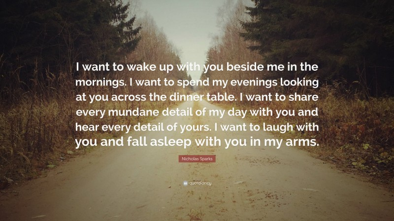 """Nicholas Sparks Quote: """"I want to wake up with you beside me in the mornings. I want to spend my evenings looking at you across the dinner table. I want to share every mundane detail of my day with you and hear every detail of yours. I want to laugh with you and fall asleep with you in my arms."""""""