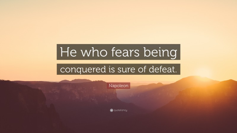 "Napoleon Quote: ""He who fears being conquered is sure of defeat."""