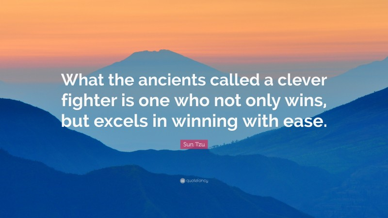 """Sun Tzu Quote: """"What the ancients called a clever fighter is one who not only wins, but excels in winning with ease."""""""