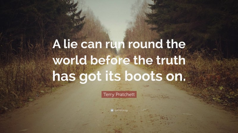 """Terry Pratchett Quote: """"A lie can run round the world before the truth has got its boots on."""""""