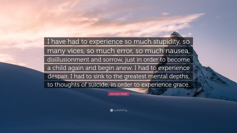 """Hermann Hesse Quote: """"I have had to experience so much stupidity, so many vices, so much error, so much nausea, disillusionment and sorrow, just in order to become a child again and begin anew. I had to experience despair, I had to sink to the greatest mental depths, to thoughts of suicide, in order to experience grace."""""""