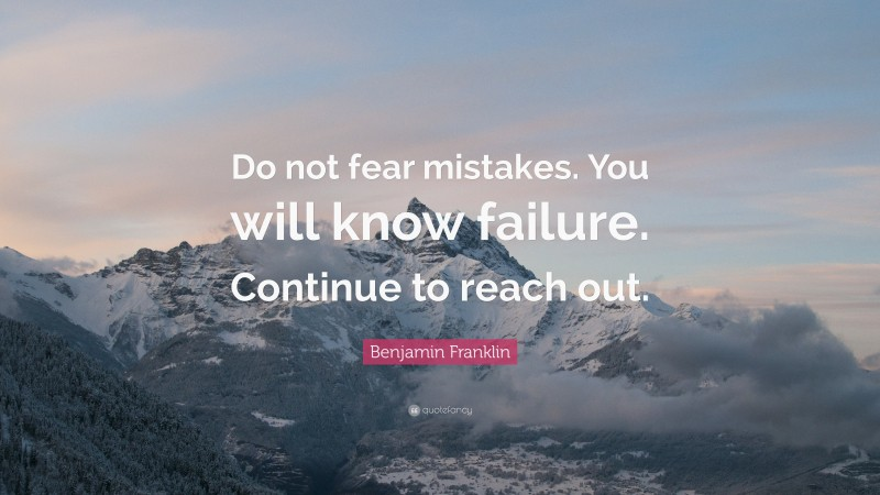 """Benjamin Franklin Quote: """"Do not fear mistakes. You will know failure. Continue to reach out."""""""