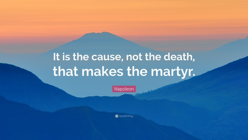 """Napoleon Quote: """"It is the cause, not the death, that makes the martyr."""""""