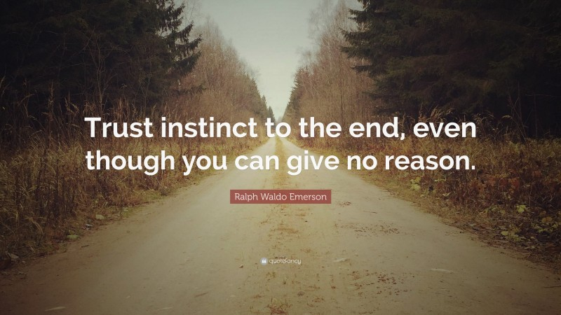 """Ralph Waldo Emerson Quote: """"Trust instinct to the end, even though you can give no reason."""""""
