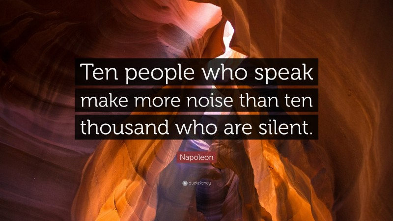 "Napoleon Quote: ""Ten people who speak make more noise than ten thousand who are silent."""