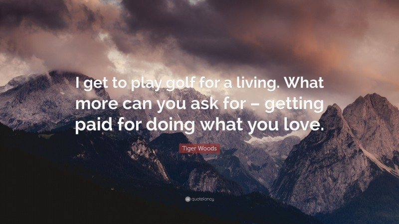 """Tiger Woods Quote: """"I get to play golf for a living. What more can you ask for – getting paid for doing what you love."""""""